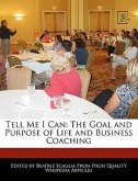 Tell Me I Can: The Goal and Purpose of Life and Business Coaching