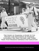 The Waves of Feminism: A Guide to the History and Movements in Feminism, Including the First, Second, and Third Wave, Plus Women's Suffrage a