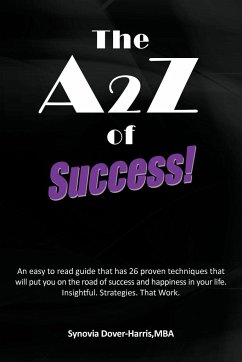 The A2z of Success!: An Easy to Read Guide That Has 26 Proven Techniques That Will Put You on the Road of Success and Happiness in Your Lif