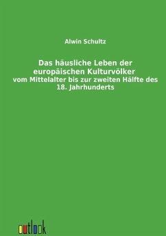 Das häusliche Leben der europäischen Kulturvölker vom Mittelalter bis zur zweiten Hälfte des 18. Jahrhunderts