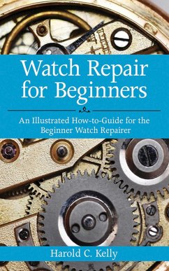 Watch Repair for Beginners: An Illustrated How-To Guide for the Beginner Watch Repairer - Kelly, Harold Caleb