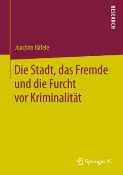 Die Stadt, das Fremde und die Furcht vor Kriminalität - Häfele, Joachim