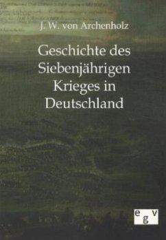 Geschichte des Siebenjährigen Krieges in Deutschland - Archenholz, Johann W. von
