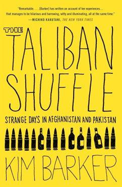 The Taliban Shuffle: Strange Days in Afghanistan and Pakistan - Barker, Kim