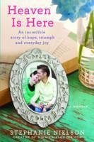 Heaven Is Here: An Incredible Story of Hope, Triumph, and Everyday Joy - Nielson, Stephanie