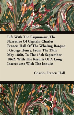 Life With The Esquimaux; The Narrative Of Captain Charles Francis Hall Of The Whaling Barque , George Henry, From The 29th May 1860, To The 13th September 1862. With The Results Of A Long Intercourse With The Innuits