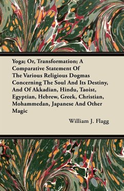 Yoga; Or, Transformation; A Comparative Statement Of The Various Religious Dogmas Concerning The Soul And Its Destiny, And Of Akkadian, Hindu, Taoist, Egyptian, Hebrew, Greek, Christian, Mohammedan, Japanese And Other Magic