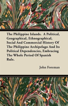 The Philippine Islands. A Political, Geographical, Ethnographical, Social And Commercial History Of The Philippine Archipelago And Its Political Dependencies, Embracing The Whole Period Of Spanish Rule.