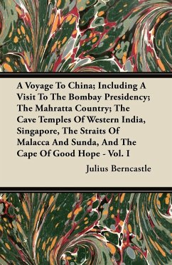 A Voyage To China; Including A Visit To The Bombay Presidency; The Mahratta Country; The Cave Temples Of Western India, Singapore, The Straits Of Malacca And Sunda, And The Cape Of Good Hope - Vol. I