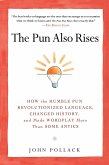 The Pun Also Rises: How the Humble Pun Revolutionized Language, Changed History, and Made Wordplay M Ore Than Some Antics