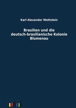 Brasilien und die deutsch-brasilianische Kolonie Blumenau - Wettstein, Karl A.