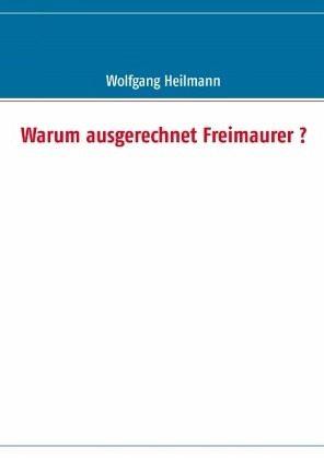 Warum ausgerechnet Freimaurer ? - Heilmann, Wolfgang