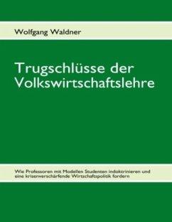 Trugschlüsse der Volkswirtschaftslehre - Waldner, Wolfgang