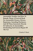 Automobile Troubles And How To Remedy Them; A Practical Book For Automobile Owners, Drivers, Repairmen, Intending Purchasers, And All Those Interested, Directly Or Indirectly, In Automobiles. Overhauling And General Repair Of The Car