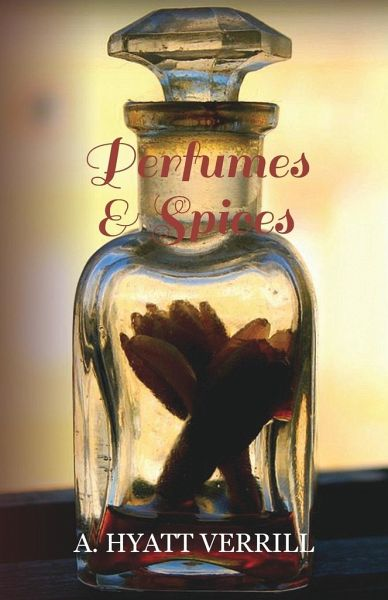 Perfumes and Spices - Including an Account of Soaps and Cosmetics - The Story of the History, Source, Preparation, and Use of the Spices, Perfumes, So - Verrill, A. Hyatt