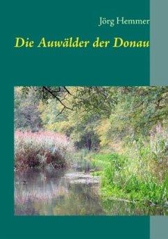 Die Auwälder der Donau - Hemmer, Jörg