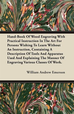Hand-Book Of Wood Engraving With Practical Instruction In The Art For Persons Wishing To Learn Without An Instruction, Containing A Description Of Tools And Apparatus Used And Explaining The Manner Of Engraving Various Classes Of Work.