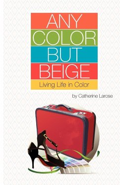 Any Color But Beige: Living Life in Color - Larose, Catherine