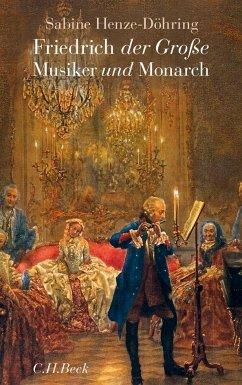 Friedrich der Große - Musiker und Monarch - Henze-Döhring, Sabine