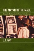 The Mayan in the Mall: Globalization, Development, and the Making of Modern Guatemala