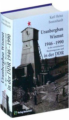 Uranbergbau Wismut 1946-1990 in der sowjetischen Besatzungszone und in der DDR - Bommhardt, Karl-Heinz