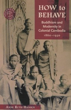 How to Behave: Buddhism and Modernity in Colonial Cambodia, 1860-1930 - Hansen, Anne Ruth