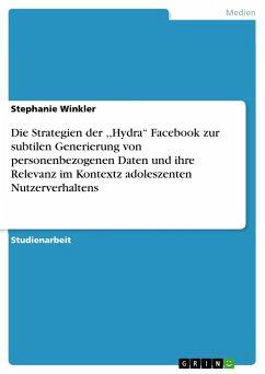 Die Strategien der ,,Hydra'' Facebook zur subtilen Generierung von personenbezogenen Daten und ihre Relevanz im Kontextz adoleszenten Nutzerverhaltens