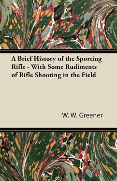 A Brief History of the Sporting Rifle - With Some Rudiments of Rifle Shooting in the Field
