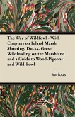 The Way of Wildfowl - With Chapters on Inland Marsh Shooting, Ducks, Geese, Wildfowling on the Marshland and a Guide to Wood-Pigeons and Wild-Fowl