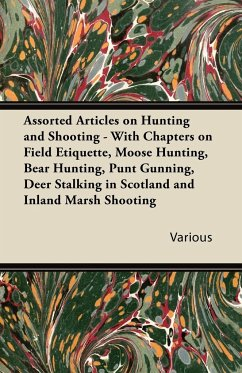 Assorted Articles on Hunting and Shooting - With Chapters on Field Etiquette, Moose Hunting, Bear Hunting, Punt Gunning, Deer Stalking in Scotland and