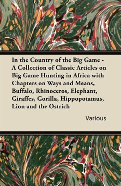 In the Country of the Big Game - A Collection of Classic Articles on Big Game Hunting in Africa with Chapters on Ways and Means, Buffalo, Rhinoceros,