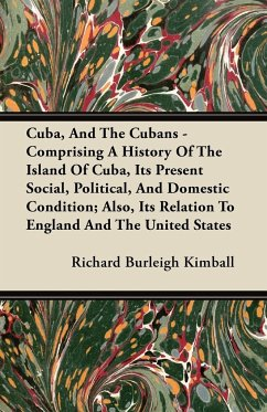 Cuba, And The Cubans - Comprising A History Of The Island Of Cuba, Its Present Social, Political, And Domestic Condition; Also, Its Relation To England And The United States