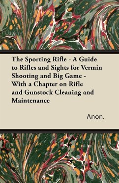 The Sporting Rifle - A Guide to Rifles and Sights for Vermin Shooting and Big Game - With a Chapter on Rifle and Gunstock Cleaning and Maintenance