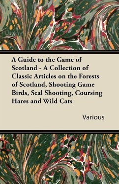 A Guide to the Game of Scotland - A Collection of Classic Articles on the Forests of Scotland, Shooting Game Birds, Seal Shooting, Coursing Hares an