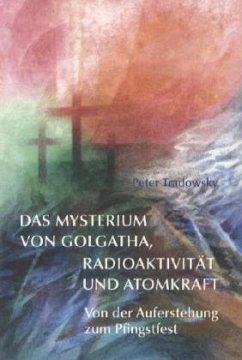 Das Mysterium von Golgatha, Radioaktivität und Atomkraft - Tradowsky, Peter