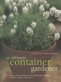 The Ultimate Container Gardener: All You Need to Know to Create Plantings for Spring, Summer, Autumn and Winter
