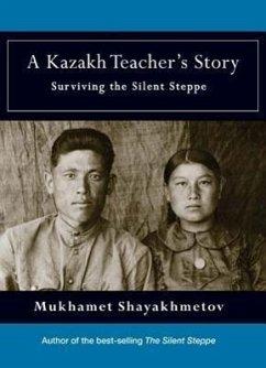 A Kazakh Teacher's Story: Surviving the Silent Steppe - Shayakhmetov, Mukhamet