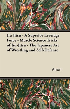 Jiu Jitsu - A Superior Leverage Force - Muscle Science Tricks of Jiu-Jitsu - The Japanese Art of Wrestling and Self-Defense - Anon