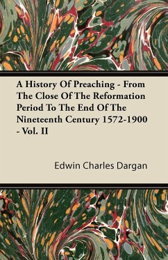 A History of Preaching - From the Close of the Reformation Period to the End of the Nineteenth Century 1572-1900 - Vol. II