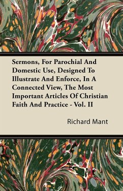 Sermons, for Parochial and Domestic Use, Designed to Illustrate and Enforce, in a Connected View, the Most Important Articles of Christian Faith and P