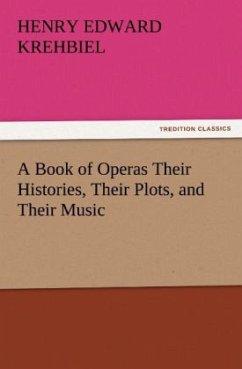 A Book of Operas Their Histories, Their Plots, and Their Music - Krehbiel, Henry Edward