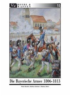 Die Bayerische Armee 1806-1813 / Heere & Waffen Bd.15 - Bunde, Peter; Gärtner, Markus; Stein, Markus