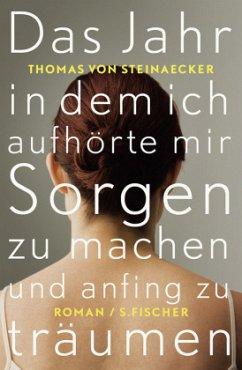 Das Jahr, in dem ich aufhörte, mir Sorgen zu machen, und anfing zu träumen - Steinaecker, Thomas von