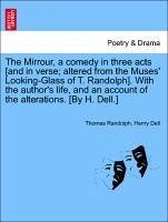 The Mirrour, a comedy in three acts [and in verse; altered from the Muses' Looking-Glass of T. Randolph]. With the author's life, and an account of the alterations. [By H. Dell.]