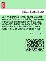 Dost Muhummud Khan, and the recent events in Caubool; containing likenesses of Dost Muhammud; his two sons and his cousin Ubdool Ghunnee Khan; with a brief sketch of the life of the Umeer; being No. X. of Grant's Oriental Heads. - Grant, Colesworthey