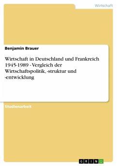 Wirtschaft in Deutschland und Frankreich 1945-1989 - Vergleich der Wirtschaftspolitik, -struktur und -entwicklung