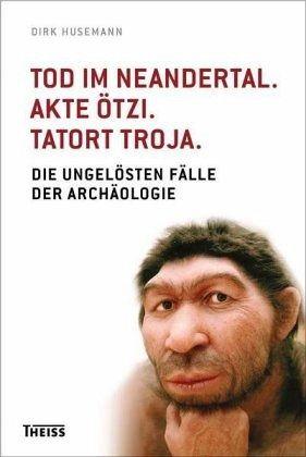 Tod im Neandertal. Akte Ötzi. Tatort Troja - Husemann, Dirk