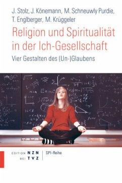 Religion und Spiritualität in der Ich-Gesellschaft - Krüggeler, Michael; Stolz, Jörg; Könemann, Judith; Schneuwly Purdie, Mallory; Englberger, Thomas