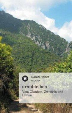 dranbleiben - Vom Glauben, Zweifeln und Hoffen - Reiser, Daniel