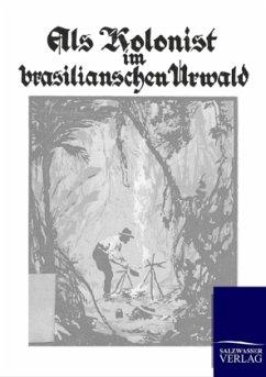 Als Kolonist im brasilianischen Urwald - Westphal, Fr.
